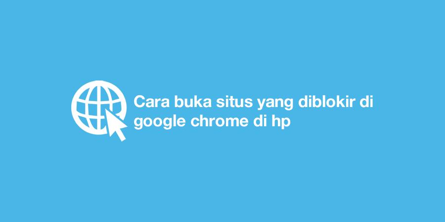 Cara buka situs yang diblokir di google chrome di hp