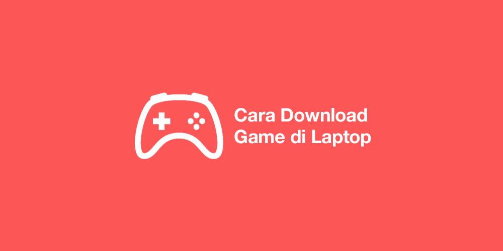 cara download game di laptop windows 10 8 7