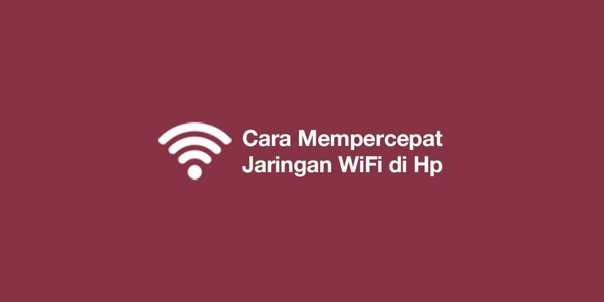 Cara Mempercepat Jaringan WiFi di Hp