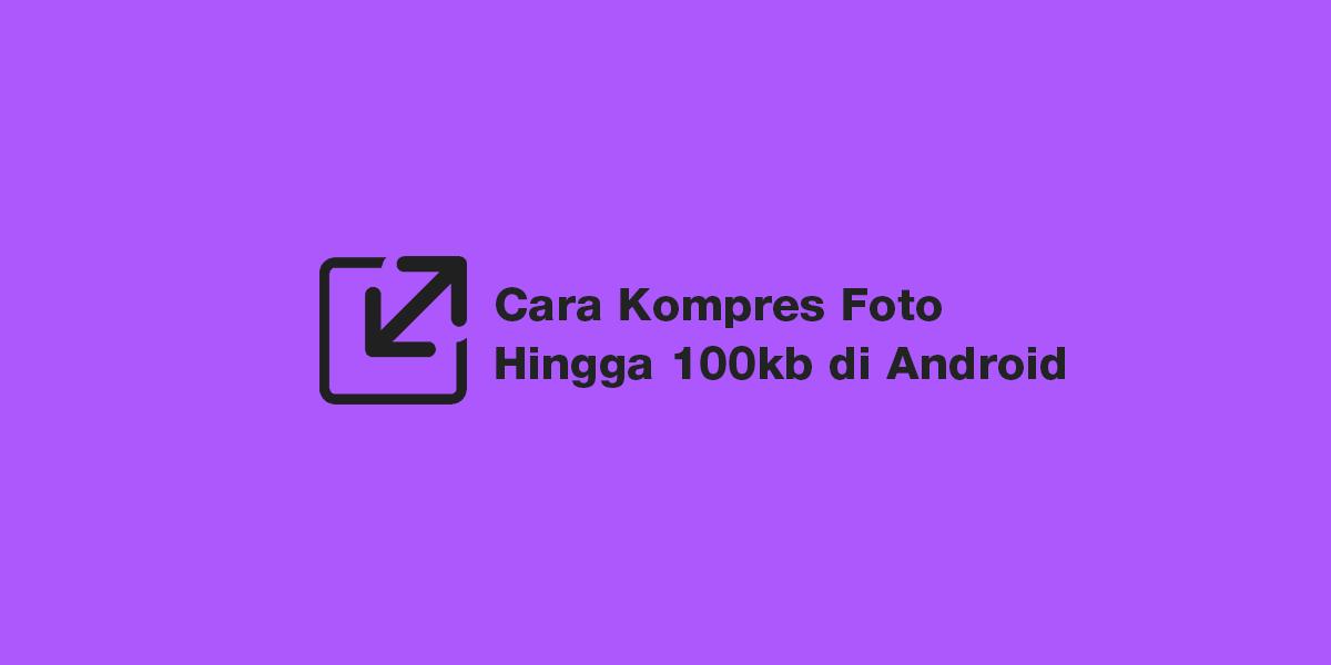 Cara Kompres Foto Hingga 100kb di android tanpa aplikasi