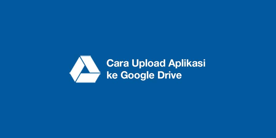 cara upload aplikasi ke google drive