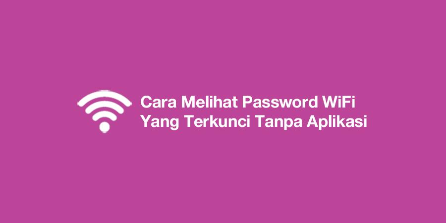 Cara Melihat Password WiFi Yang Terkunci Tanpa Aplikasi