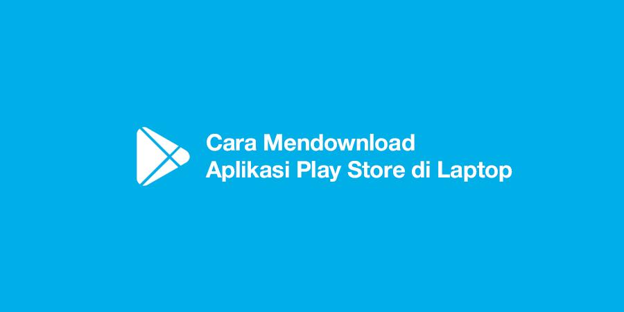 Cara Mendownload Aplikasi Play Store di Laptop